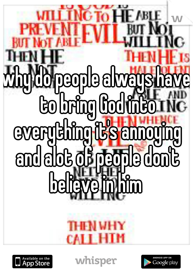 why do people always have to bring God into everything it's annoying and alot of people don't believe in him