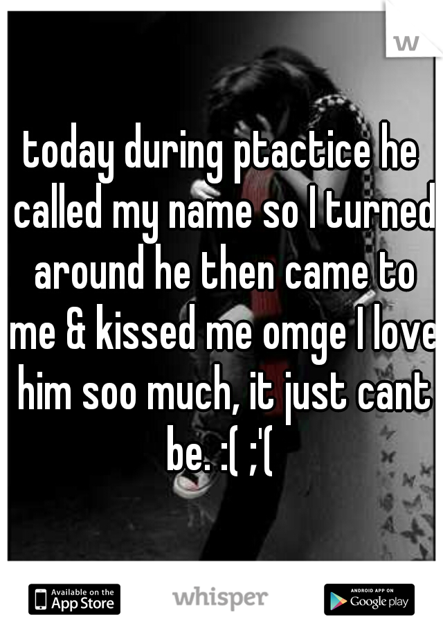 today during ptactice he called my name so I turned around he then came to me & kissed me omge I love him soo much, it just cant be. :( ;'(