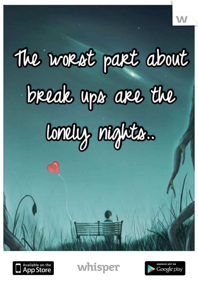 The worst part about break ups are the lonely nights..