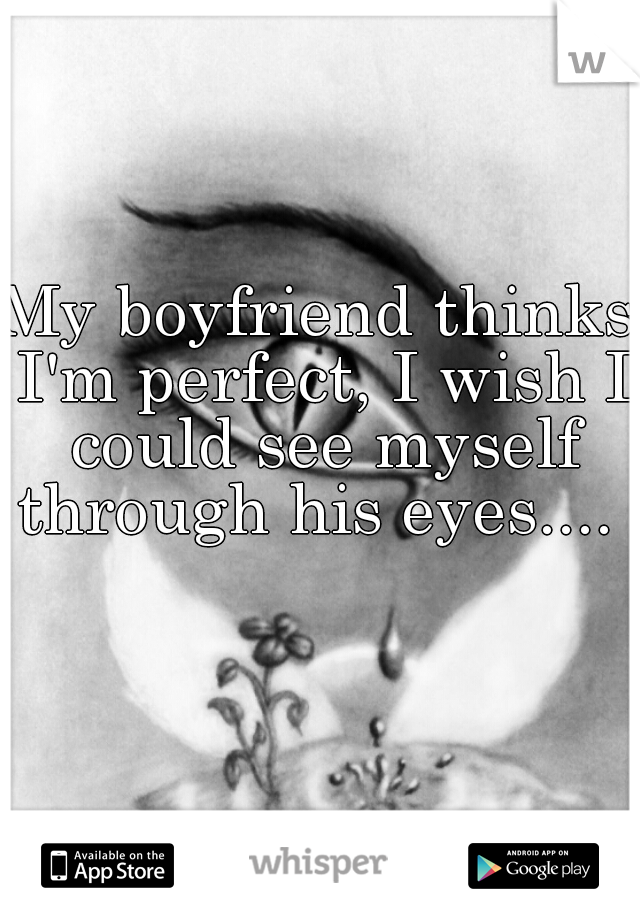 My boyfriend thinks I'm perfect, I wish I could see myself through his eyes....