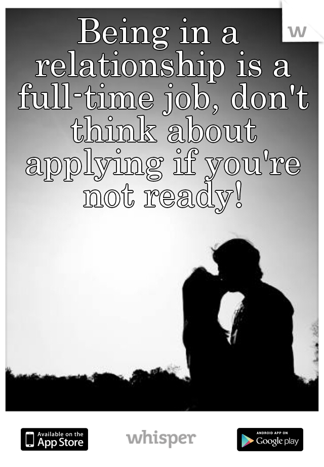 Being in a relationship is a full-time job, don't think about applying if you're not ready!
