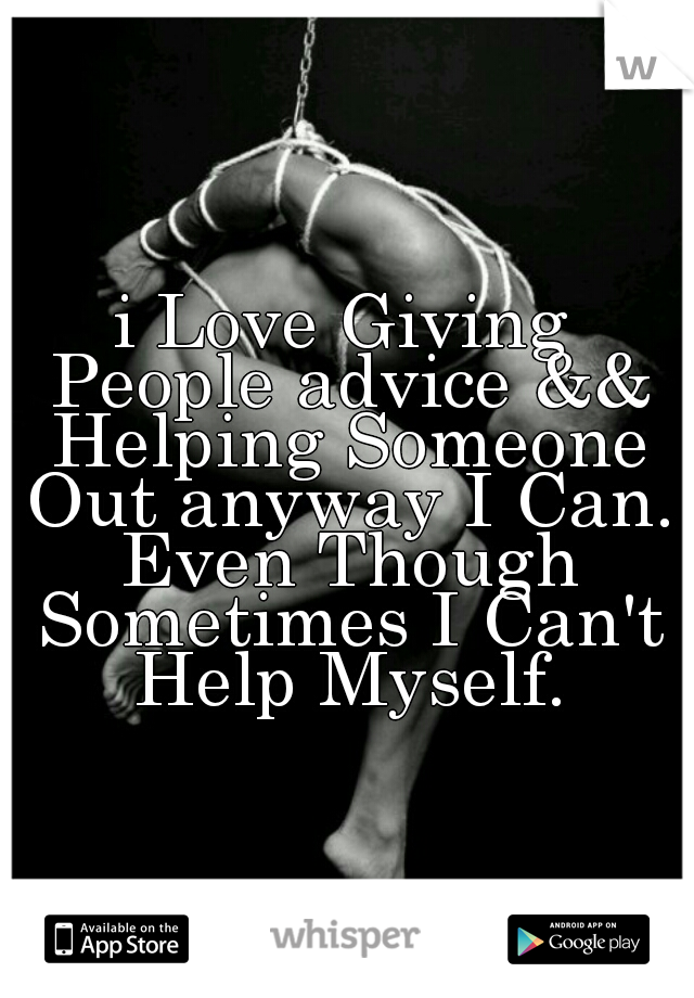 i Love Giving People advice && Helping Someone Out anyway I Can. Even Though Sometimes I Can't Help Myself.