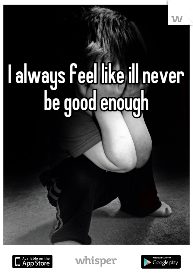 I always feel like ill never be good enough