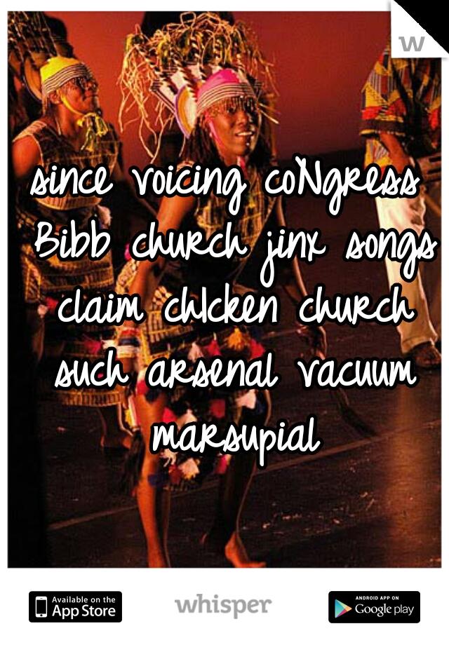 since voicing coNgress Bibb church jinx songs claim chIcken church such arsenal vacuum marsupial