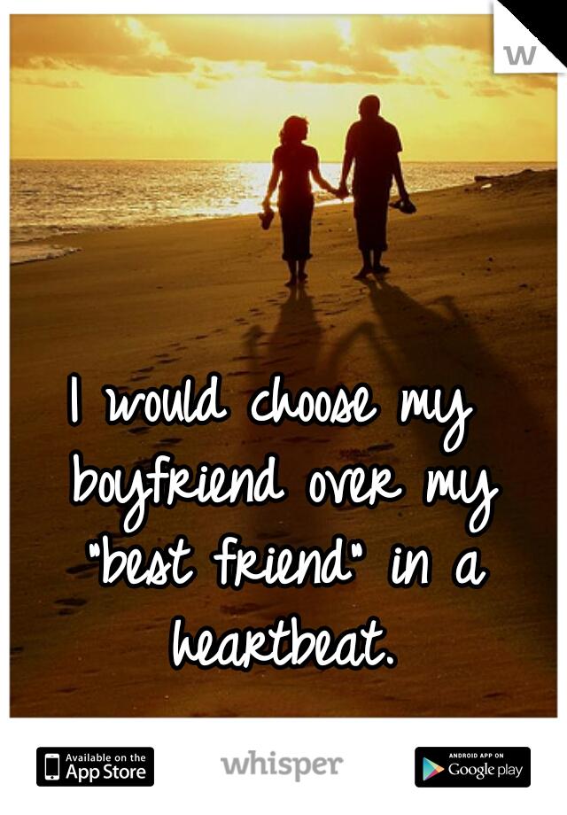 """I would choose my boyfriend over my """"best friend"""" in a heartbeat."""