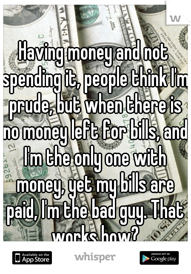 Having money and not spending it, people think I'm prude, but when there is no money left for bills, and I'm the only one with money, yet my bills are paid, I'm the bad guy. That works how?