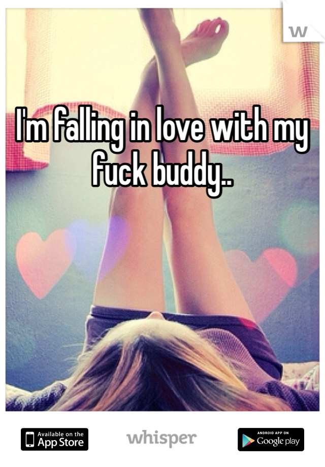 I'm falling in love with my fuck buddy..