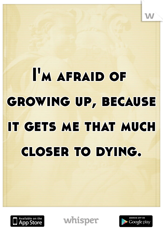 I'm afraid of growing up, because it gets me that much closer to dying.