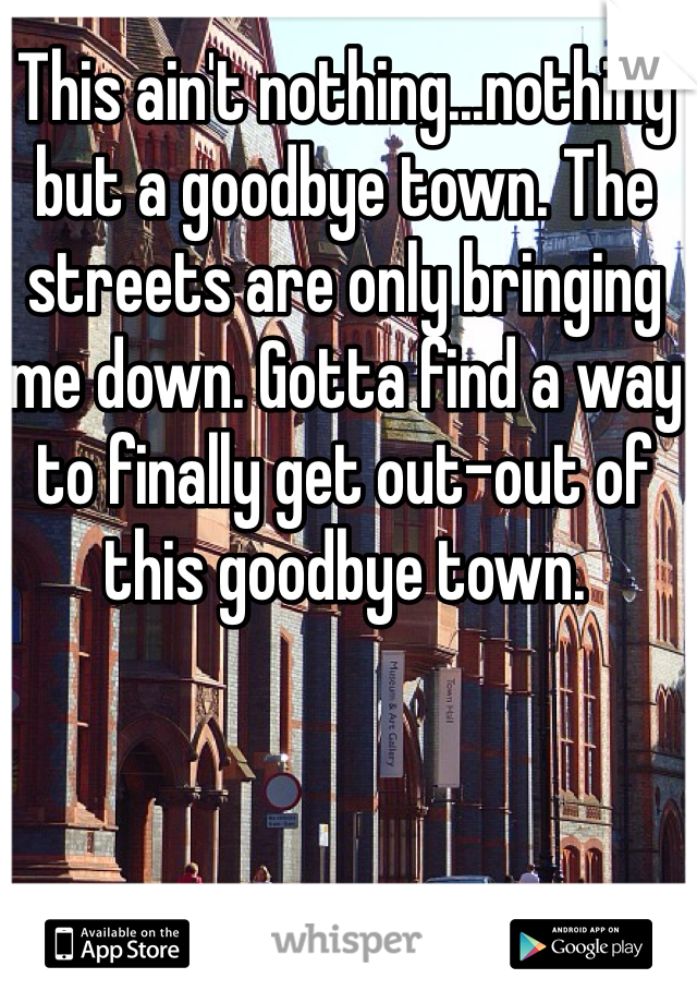 This ain't nothing...nothing but a goodbye town. The streets are only bringing me down. Gotta find a way to finally get out-out of this goodbye town.