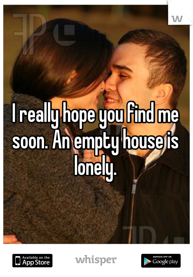 I really hope you find me soon. An empty house is lonely.