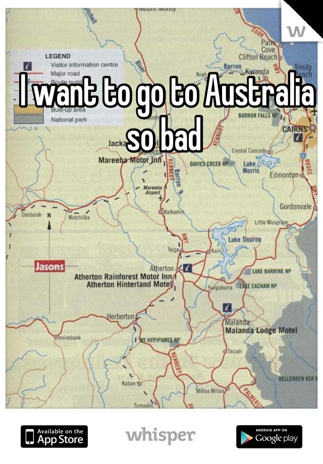 I want to go to Australia so bad