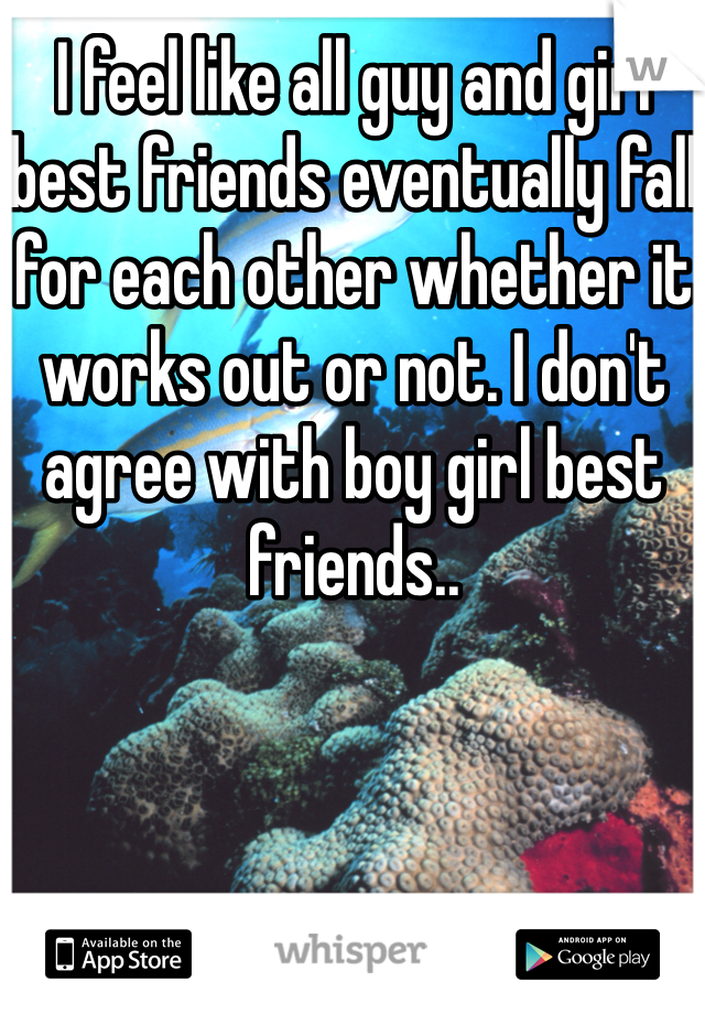 I feel like all guy and girl best friends eventually fall for each other whether it works out or not. I don't agree with boy girl best friends..