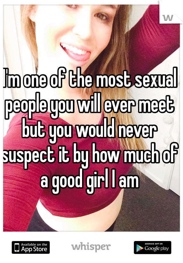 I'm one of the most sexual people you will ever meet but you would never suspect it by how much of a good girl I am