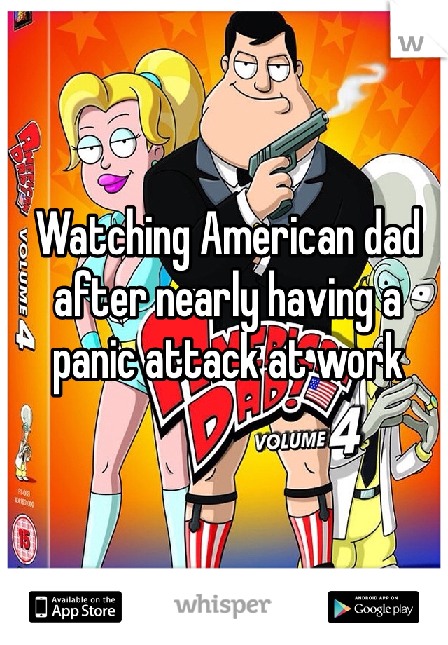 Watching American dad after nearly having a panic attack at work