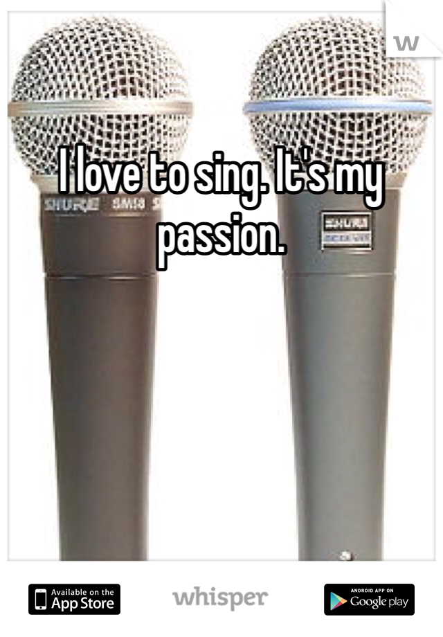 I love to sing. It's my passion.