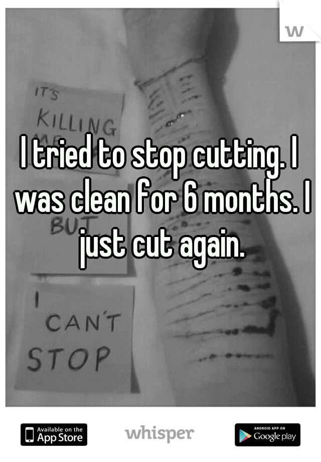 I tried to stop cutting. I was clean for 6 months. I just cut again.