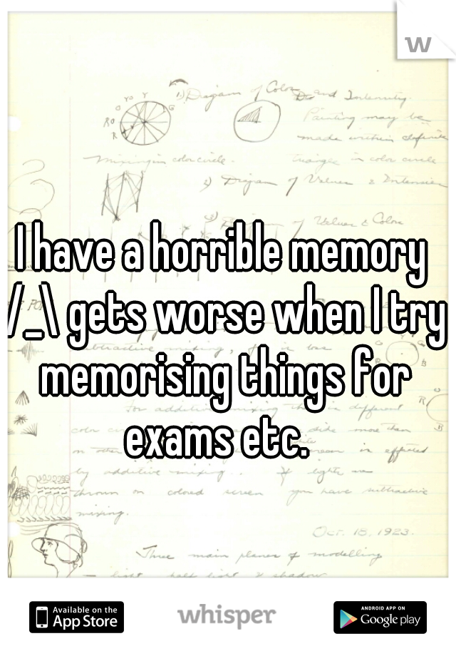I have a horrible memory /_\ gets worse when I try memorising things for exams etc.
