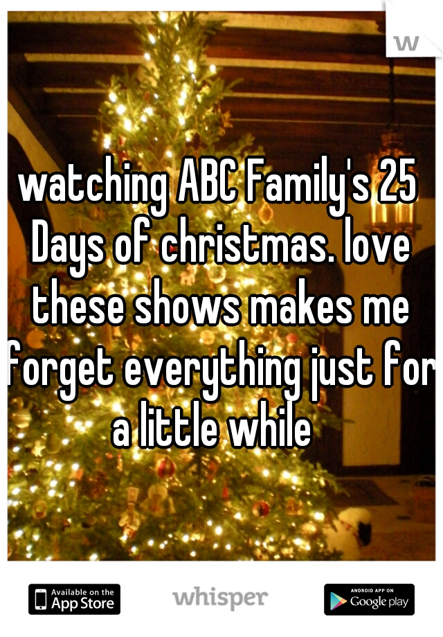 watching ABC Family's 25 Days of christmas. love these shows makes me forget everything just for a little while