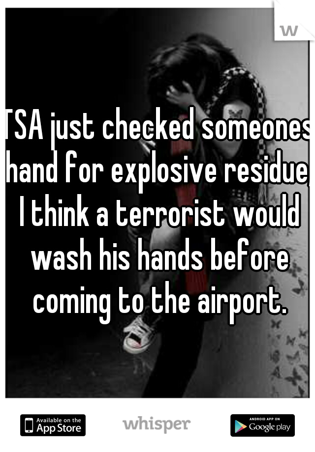 TSA just checked someones hand for explosive residue, I think a terrorist would wash his hands before coming to the airport.