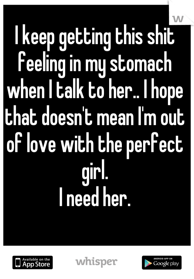 I keep getting this shit feeling in my stomach when I talk to her.. I hope that doesn't mean I'm out of love with the perfect girl.  I need her.