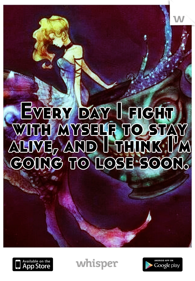 Every day I fight with myself to stay alive, and I think I'm going to lose soon.