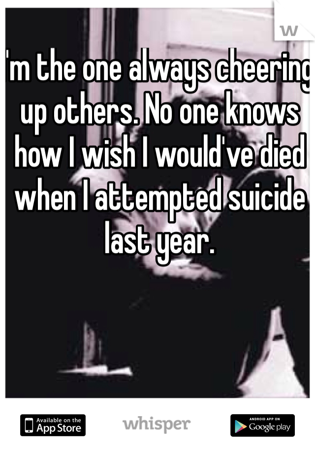 I'm the one always cheering up others. No one knows how I wish I would've died when I attempted suicide last year.
