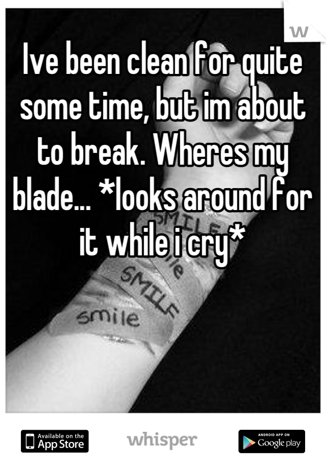 Ive been clean for quite some time, but im about to break. Wheres my blade... *looks around for it while i cry*