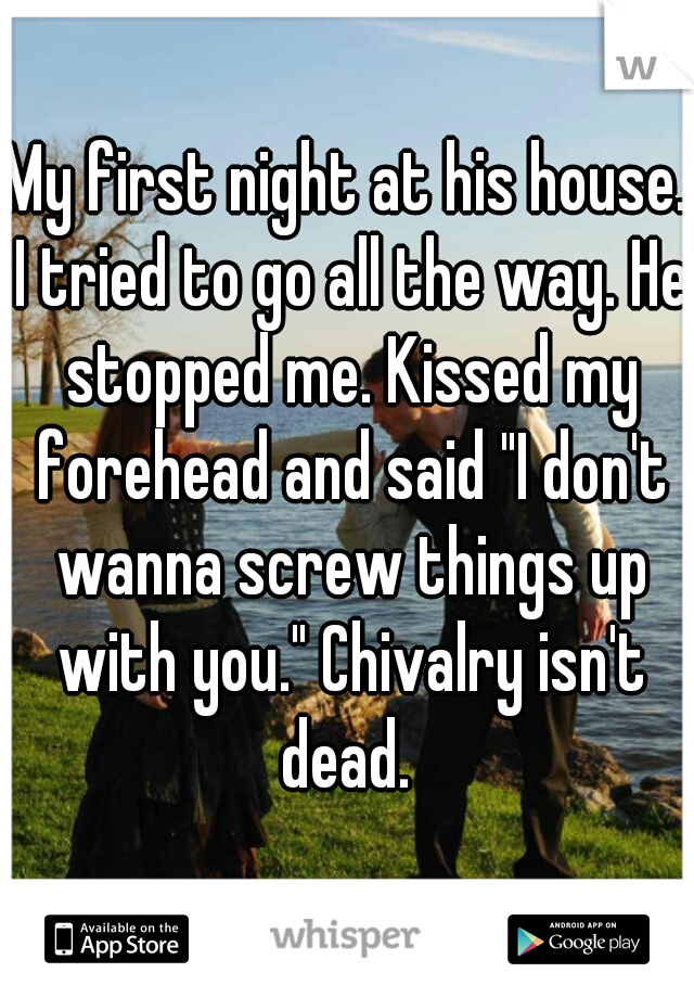 "My first night at his house. I tried to go all the way. He stopped me. Kissed my forehead and said ""I don't wanna screw things up with you."" Chivalry isn't dead."