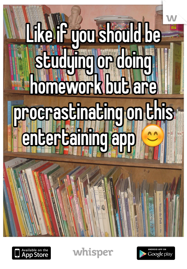 Like if you should be studying or doing homework but are procrastinating on this entertaining app 😊