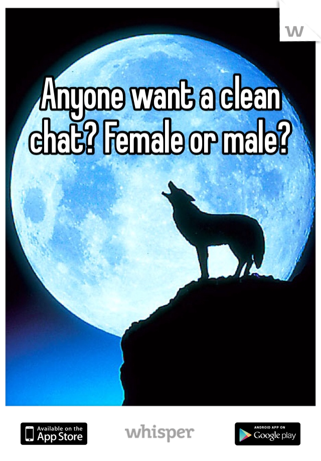 Anyone want a clean chat? Female or male?