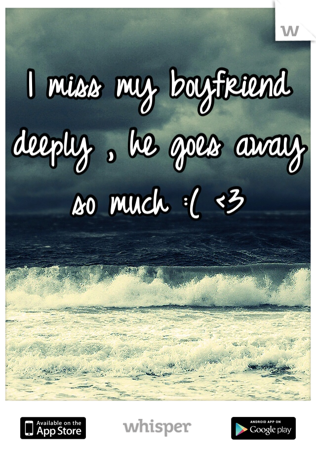 I miss my boyfriend deeply , he goes away so much :( <3