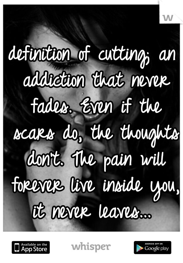 definition of cutting; an addiction that never fades. Even if the scars do, the thoughts don't. The pain will forever live inside you, it never leaves...