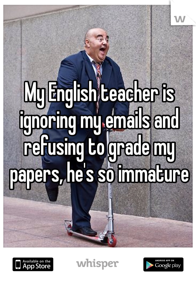 My English teacher is ignoring my emails and refusing to grade my papers, he's so immature