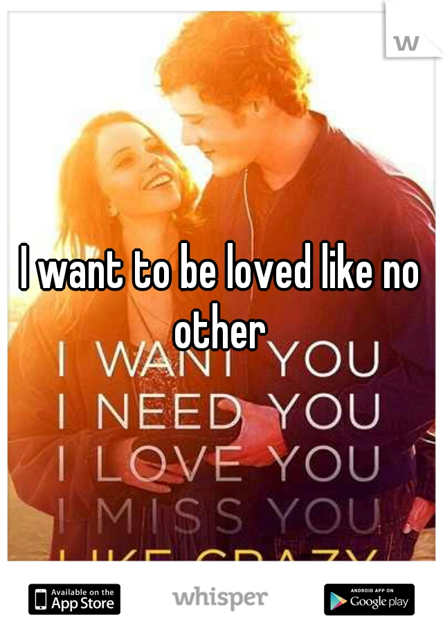 I want to be loved like no other