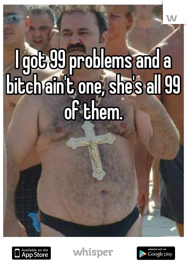 I got 99 problems and a bitch ain't one, she's all 99 of them.