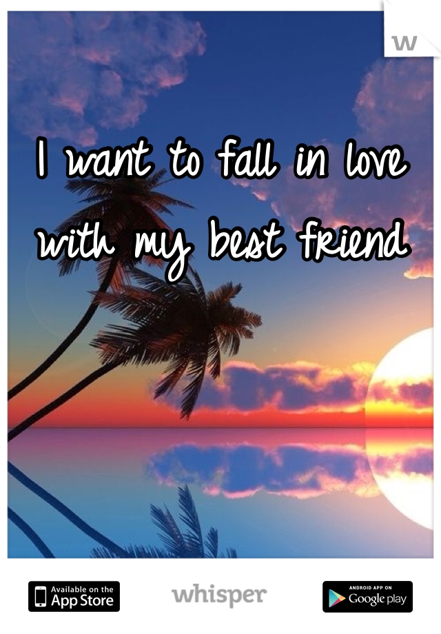I want to fall in love with my best friend