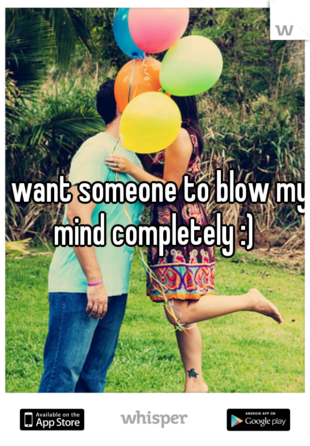 I want someone to blow my mind completely :)
