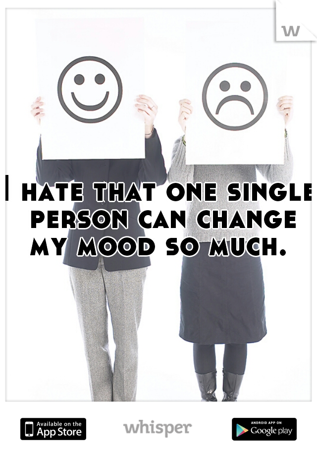 I hate that one single person can change my mood so much.