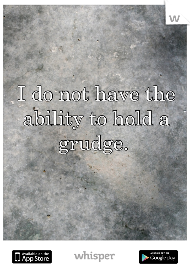 I do not have the ability to hold a grudge.