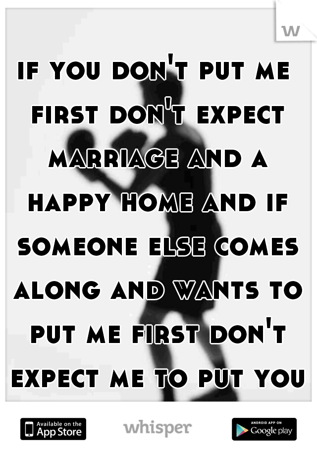 if you don't put me first don't expect marriage and a happy home and if someone else comes along and wants to put me first don't expect me to put you first... just sayin