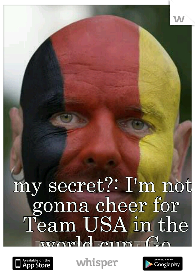 my secret?: I'm not gonna cheer for Team USA in the world cup. Go Germany!!!!!