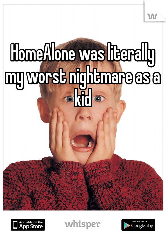 HomeAlone was literally my worst nightmare as a kid