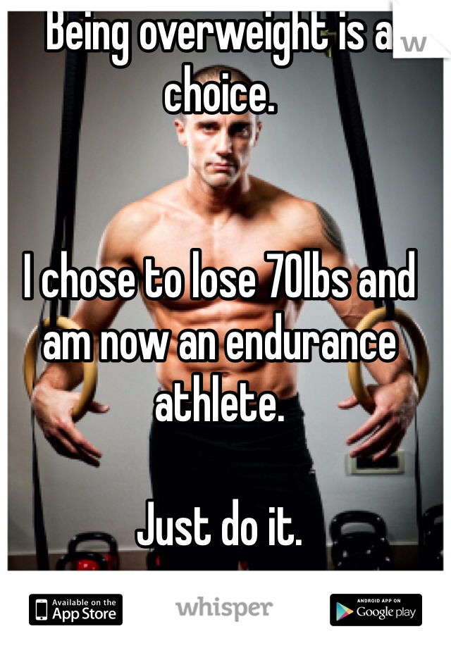 Being overweight is a choice.    I chose to lose 70lbs and am now an endurance athlete.   Just do it.