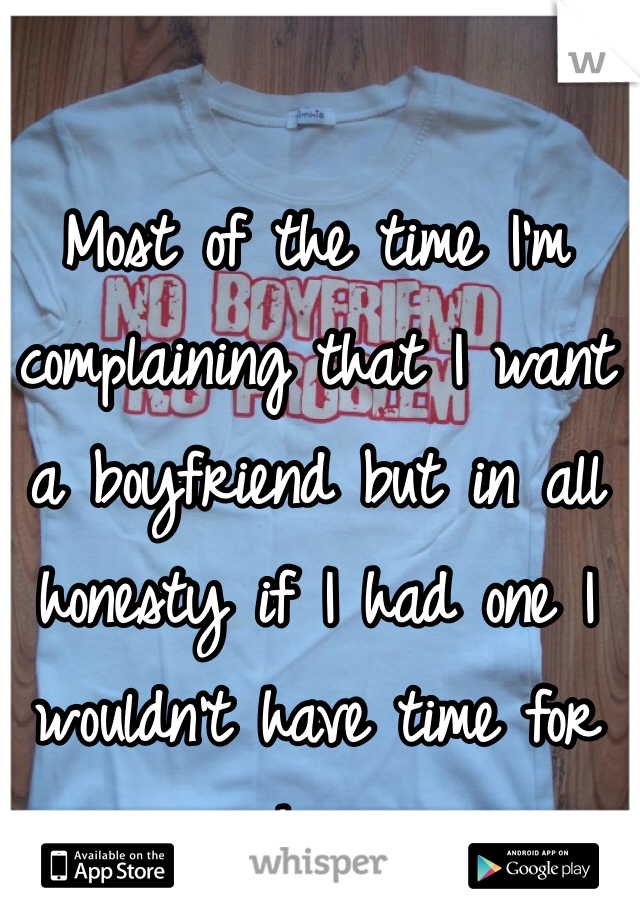 Most of the time I'm complaining that I want a boyfriend but in all honesty if I had one I wouldn't have time for him