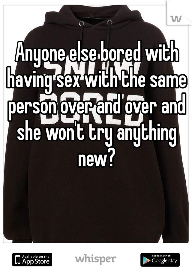 Anyone else bored with having sex with the same person over and over and she won't try anything new?