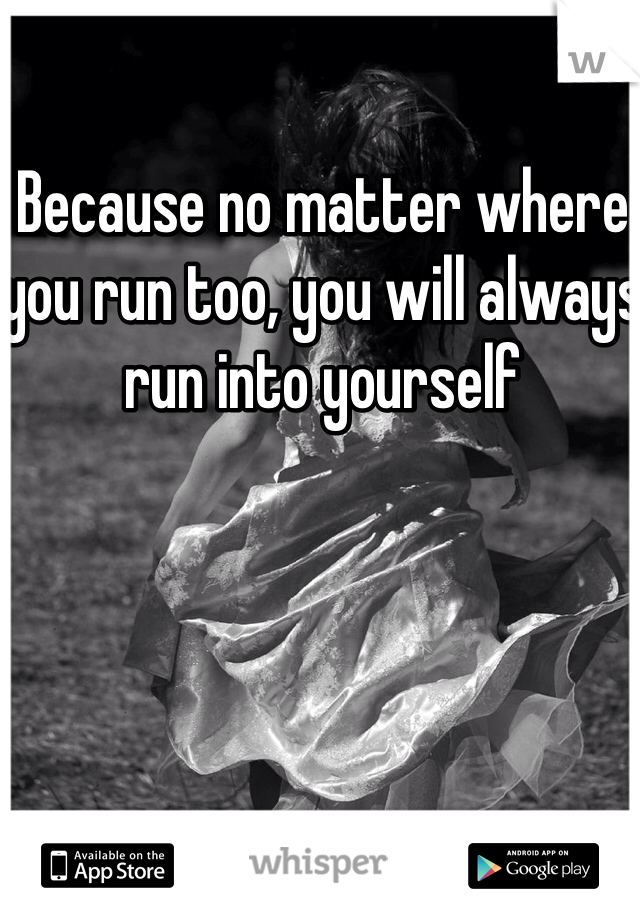 Because no matter where you run too, you will always run into yourself