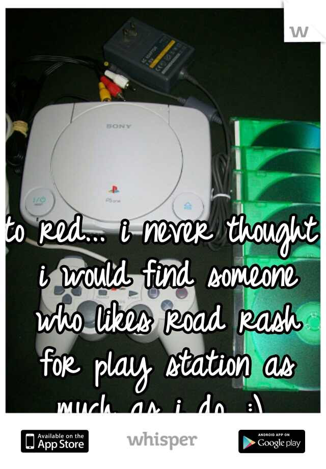 to red... i never thought i would find someone who likes road rash for play station as much as i do. :)