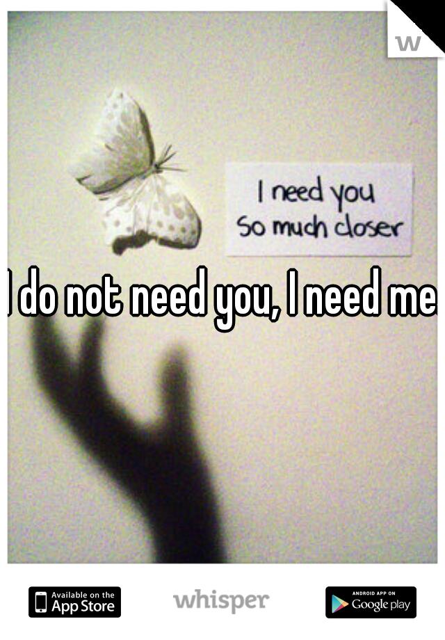 I do not need you, I need me.