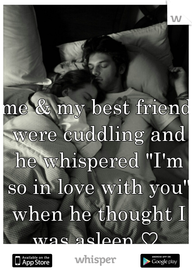 "me & my best friend were cuddling and he whispered ""I'm so in love with you"" when he thought I was asleep ♡"