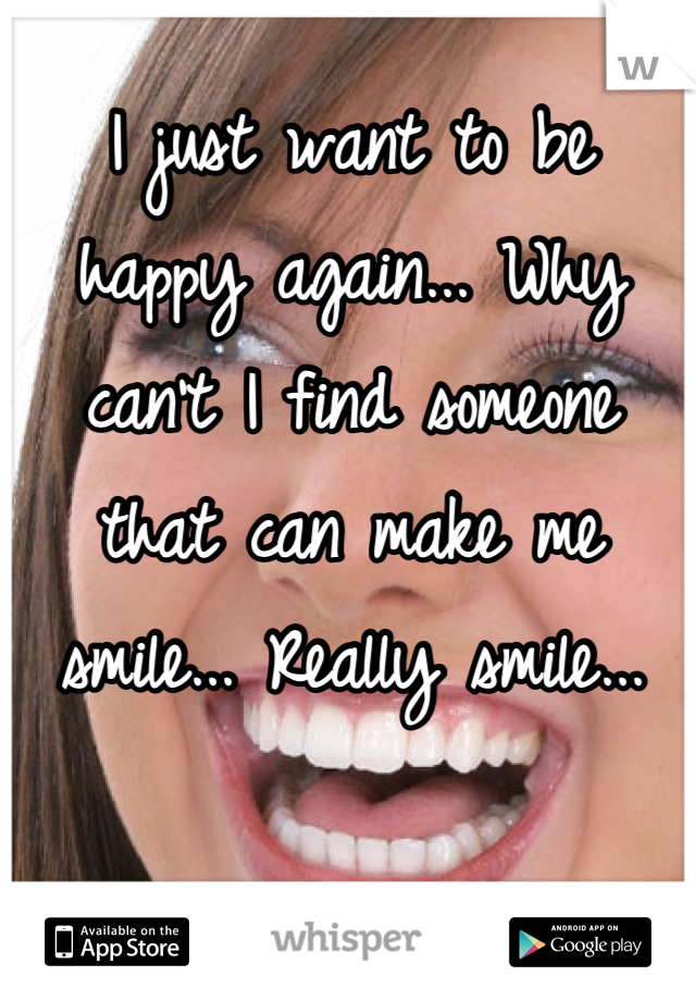 I just want to be happy again... Why can't I find someone that can make me smile... Really smile...